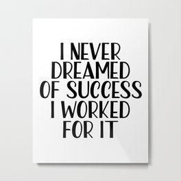 I Never Dreamed Of Success I Worked For It, Beauty print, Motivational Quote, Inspirational Quote Metal Print