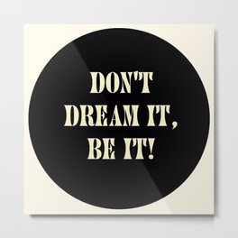 Don't dream it, be it! Metal Print