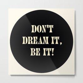 Don't dream it, be it! Metal Print