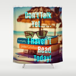 Don't Talk Yet..I Haven't Read Today! Shower Curtain
