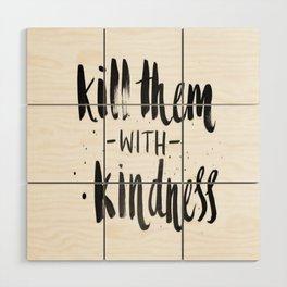 Kill them with kindness Wood Wall Art