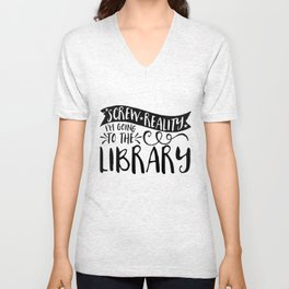 Screw Reality! I'm Going to the Library!  Unisex V-Neck
