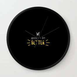 We Need To Be Better Wall Clock