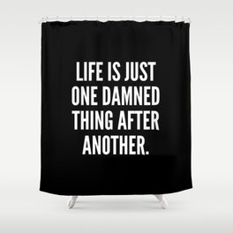 Life is just one damned thing after another Shower Curtain