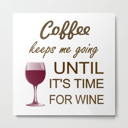 Coffee Keeps Me Going Until It's Time For Wine Metal Print
