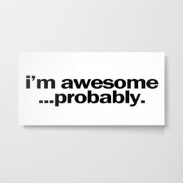 i'm awesome...probably. Metal Print