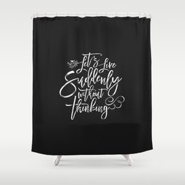 Let's Live Suddenly Without Thinking Shower Curtain
