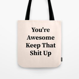 You're awesome keep that shit up Tote Bag