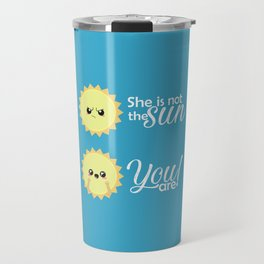 She is not the sun, you are! Travel Mug