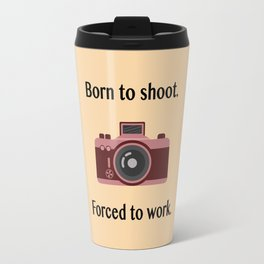 Born to shoot. Forced to work. Travel Mug