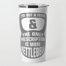 Ive Got a Fever & The Only Prescription is More Kettlebell Fitness Workout Travel Mug