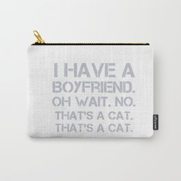 I Have A Boyfriend. Oh Wait. No. That's A Cat. That's A Cat Carry-All Pouch