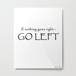 If nothing goes right - Go left Metal Print