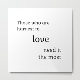 Those who are hardest to love need it the most  - Socrates Metal Print