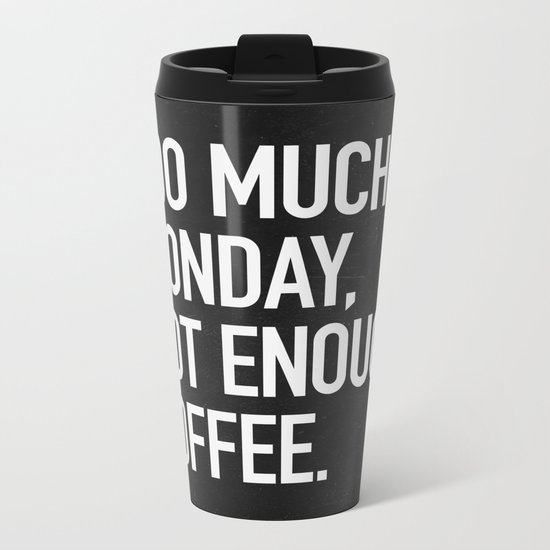 Too much monday, not enough coffee. Metal Travel Mug