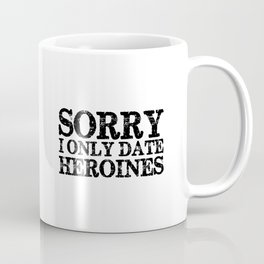 Sorry, I only date heroines!  Coffee Mug