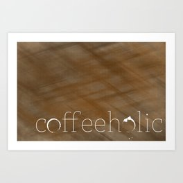 Coffeeholic Art Print