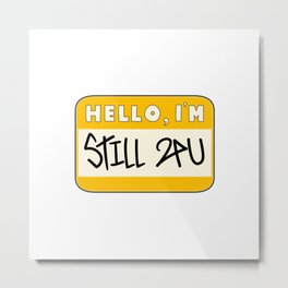 Hello I'm Still 24U Metal Print