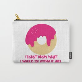 I donut know what I would do without you Carry-All Pouch