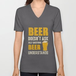 Beer Doesn't Ask Silly Questions Beer Understands Unisex V-Neck