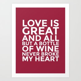 Love is Great and All But a Bottle of Wine Never Broke My Heart (Burgundy Red) Art Print