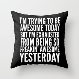 I'M TRYING TO BE AWESOME TODAY, BUT I'M EXHAUSTED FROM BEING SO FREAKIN' AWESOME YESTERDAY (B&W) Throw Pillow