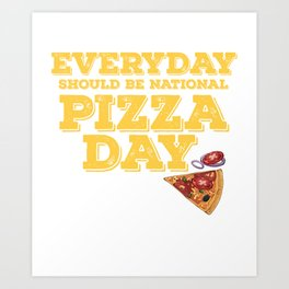 Everyday Should Be National Pizza Day   Funny Quote Gift Art Print