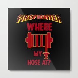 Where my hose at? - firefighter saying Metal Print