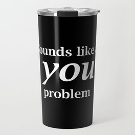Sounds Like A You Problem - black background Travel Mug