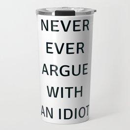 NEVER ARGUE WITH AN IDIOT Travel Mug