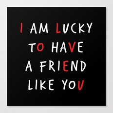 I am lucky to have a friend like you Canvas Print