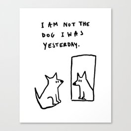 I am not the dog I was yesterday. Canvas Print