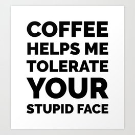 Coffee Helps Me Tolerate Your Stupid Face Art Print