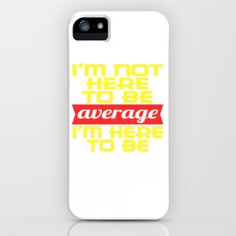 """Be awesome! I'm not Here to be Average, I'm Here to be Awesome"""" Do you believe you're above average? iPhone Case"""