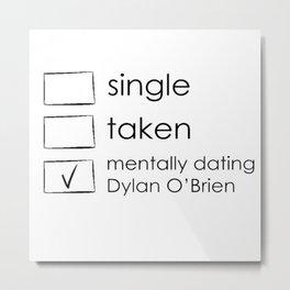 Single, taken, mentally dating dylan o'brien Metal Print