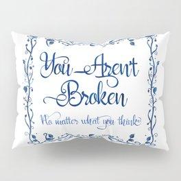You Aren't Broken No Matter What You Think Pillow Sham