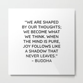 """""""WE ARE SHAPED BY OUR THOUGHTS; WE BECOME WHAT WE THINK. WHEN THE MIND IS PURE, JOY FOLLOWS LIKE A S Metal Print"""
