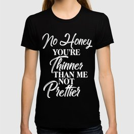 No Honey Girl You're Thinner Than Me Not Prettier Confident T-shirt