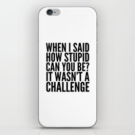 When I Said How Stupid Can You Be? It Wasn't a Challenge iPhone Skin