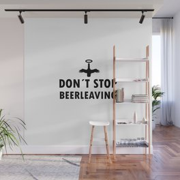 Dont stop Beer leaving | drunk gift Wall Mural