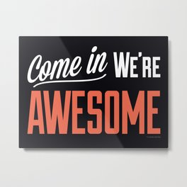 Come In We're Awesome Metal Print
