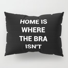 Home Is Where The Bra Isnt Pillow Sham