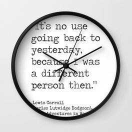 It's no use going back to yesterday, because I was a different person then. Lewis Carroll Wall Clock