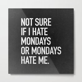 Not sure if I hate mondays or mondays hate me Metal Print