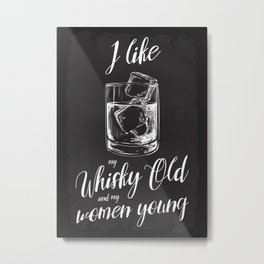 I like my whisky old and my women young. Metal Print