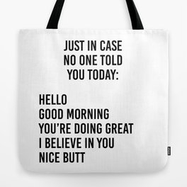 Just in case no one told you today: hello / good morning / you're doing great / I believe in you Tote Bag