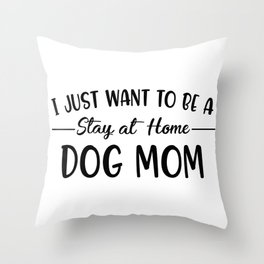 I Just Want To Be A Stay At Home Dog Mom Throw Pillow