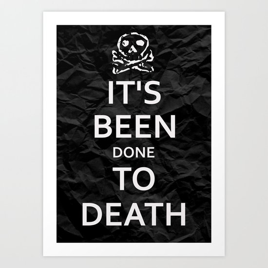 """KEEP CALM HAS BEEN DONE TO DEATH"" Art Print"
