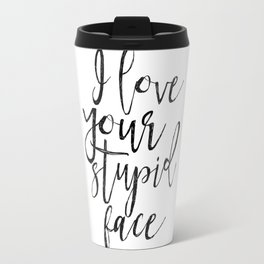 I Love You Stupid Face,Love Art,Love Sign,Valentines Day,Gift For Her,Boyfriend Gift,Lovely Quote,Ro Travel Mug