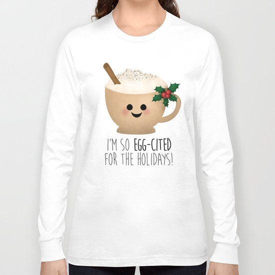 Eggnog | I'm So Egg-Cited For The Holidays! Long Sleeve T-shirt